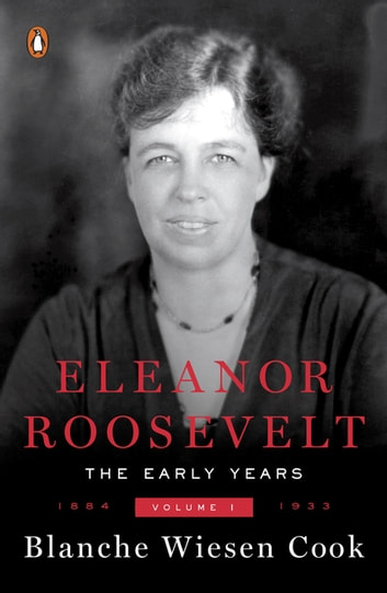 Eleanor Roosevelt, Volume 1 - The Early Years, 1884-1933 ebook by Blanche Wiesen Cook