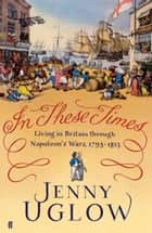 In These Times - Living in Britain through Napoleon's Wars, 1793–1815 ebook by Jenny Uglow