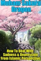 How To Deal With Sadness & Depression From Islamic Perspective ebook by Muham Sakura Dragon
