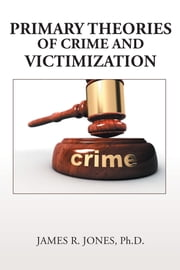 Primary Theories of Crime and Victimization ebook by James R. Jones Ph.D.