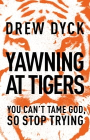 Yawning at Tigers - You Can't Tame God, So Stop Trying ebook by Drew Dyck