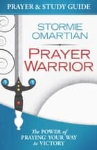Prayer Warrior Prayer and Study Guide - The Power of Praying® Your Way to Victory ebook by Stormie Omartian