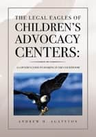 The Legal Eagles of Children's Advocacy Centers: ebook by ANDREW H. AGATSTON
