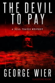 The Devil To Pay - The Bill Travis Mysteries, #4 ebook by George Wier