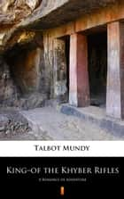 King–of the Khyber Rifles - A Romance of Adventure ebook by Talbot Mundy