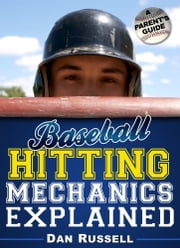 Baseball Hitting Mechanics Explained - A Parent's Guide ebook by Dan Russell