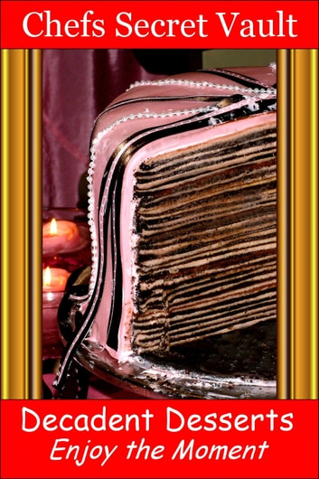Decadent Desserts: Enjoy the Moment ebook by Chefs Secret Vault