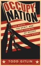 Occupy Nation - The Roots, the Spirit, and the Promise of Occupy Wall Street ebook by Todd Gitlin
