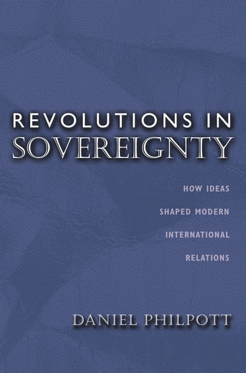 Revolutions in Sovereignty - How Ideas Shaped Modern International Relations ebook by Daniel Philpott