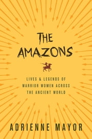 The Amazons - Lives and Legends of Warrior Women across the Ancient World ebook by Adrienne Mayor