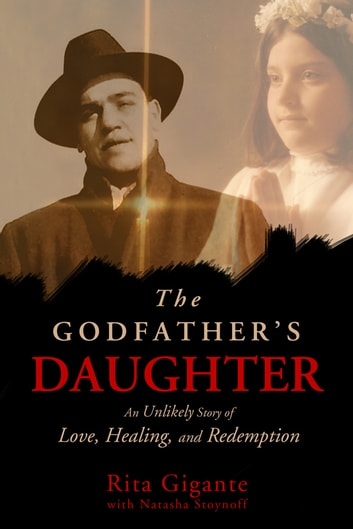 The Godfather's Daughter: An Unlikely Story of Love, Healing, and Redemption ebook by Rita Gigante