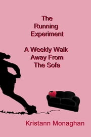 The Running Experiment - A Weekly Walk Away From the Sofa ebook by Kristann Monaghan