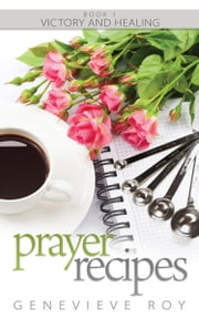 Prayer Recipes - Book 1 – Victory and Healing ebook by Genevieve Roy