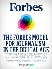 The Forbes Model For Journalism in the Digital Age: How a 95-Year-Old Startup Trained a New Generation of Entrepreneurial Journalists ebook by Lewis Dvorkin