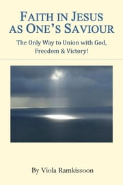 Faith in Jesus as One's Saviour - The Only Way to Union with God, Freedom & Victory! ebook by Viola Ramkissoon