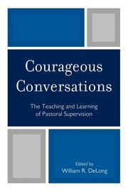 Courageous Conversations - The Teaching and Learning of Pastoral Supervision ebook by William R. DeLong