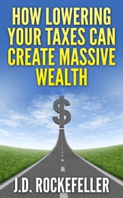 How Lowering Your Taxes Can Create Massive Wealth ebook by J.D. Rockefeller