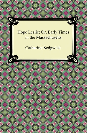 Hope Leslie: Or, Early Times in the Massachusetts ebook by Catharine Sedgwick