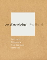LoveKnowledge - The Life of Philosophy from Socrates to Derrida ebook by Roy Brand