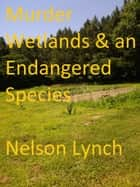 Murder, Wetlands and an Endangered Species ebook by Nelson Lynch