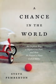 A Chance in the World - An Orphan Boy, a Mysterious Past, and How He Found a Place Called Home ebook by Steve Pemberton