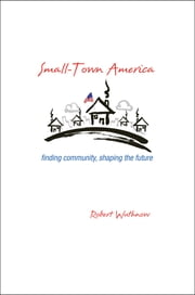 Small-Town America - Finding Community, Shaping the Future ebook by Robert Wuthnow