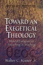 Toward an Exegetical Theology - Biblical Exegesis for Preaching and Teaching ebook by Walter C. Jr. Kaiser