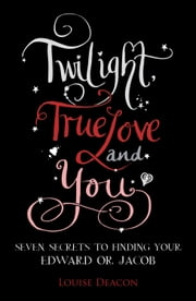 Twilight, True Love and You: Seven Secret Steps to Finding Your Edward or Jacob ebook by Louise Deacon