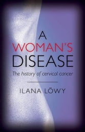 A Woman's Disease - The history of cervical cancer ebook by Ilana Lowy