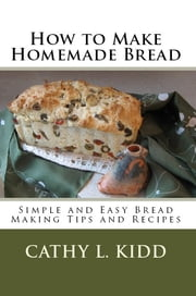 How to Make Homemade Bread: Simple and Easy Bread Making Tips and Recipes ebook by Cathy Kidd