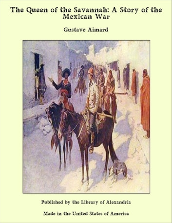 The Queen of the Savannah: A Story of the Mexican War ebook by Gustave Aimard
