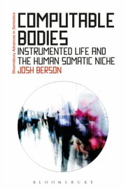 Computable Bodies - Instrumented Life and the Human Somatic Niche ebook by Josh Berson