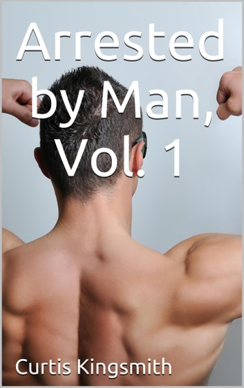 Arrested by Man, Vol. 1 ebook by Curtis Kingsmith
