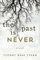 The Past Is Never - A Novel eBook by Tiffany Quay Tyson