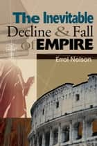 The Inevitable Decline and Fall of Empire ebook by Errol Nelson