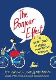 The Bonjour Effect - The Secret Codes of French Conversation Revealed ebook by Julie Barlow,Jean-Benoit Nadeau