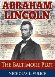Abraham Lincoln: The Baltimore Plot ebook by Nicholas L. Vulich