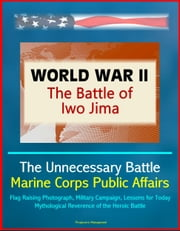 World War II: The Battle of Iwo Jima - The Unnecessary Battle, Marine Corps Public Affairs, Flag Raising Photograph, Military Campaign, Lessons for Today, Mythological Reverence of the Heroic Battle ebook by Progressive Management