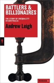 Battlers and Billionaires - The Story of Inequality in Australia ebook by Andrew Leigh