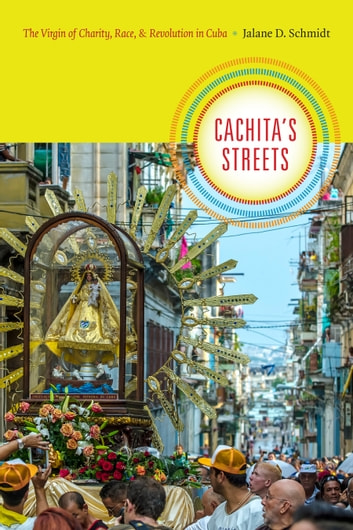 Cachita's Streets - The Virgin of Charity, Race, and Revolution in Cuba ebook by Jalane D. Schmidt