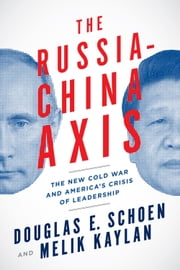 The Russia-China Axis - The New Cold War and America's Crisis of Leadership ebook by Douglas E. Schoen,Melik Kaylan