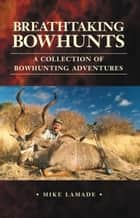 Breathtaking Bowhunts: A Collection of Bowhunting Adventures ebook by Mike Lamade