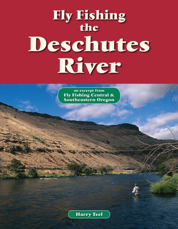 Fly Fishing the Deschutes River - An Excerpt from Fly Fishing Central & Southeastern Oregon ebook by Harry Teel