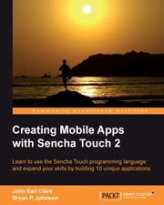 Creating Mobile Apps with Sencha Touch 2 ebook by John Earl Clark, Bryan P. Johnson