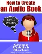 How to Create an Audio Book ebook by Eric Spencer