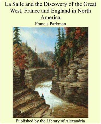 La Salle and the Discovery of the Great West, France and England in North America ebook by Francis Parkman