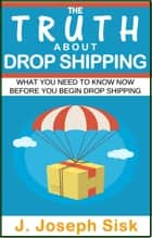 Dropshipping: The Truth About Drop Shipping ebook by J. Joseph Sisk
