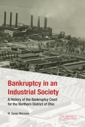 Bankruptcy in an Industrial Society - A History of the Bankruptcy Court for the Northern District of Ohio ebook by M. Susan Murnane