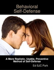 Behavioral Self-Defense: A More Realistic, Usable, Preventive Method of Self-Defense ebook by Ed SJC Park