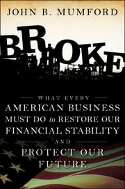 Broke - What Every American Business Must Do to Restore Our Financial Stability and Protect Our Future ebook by John Mumford